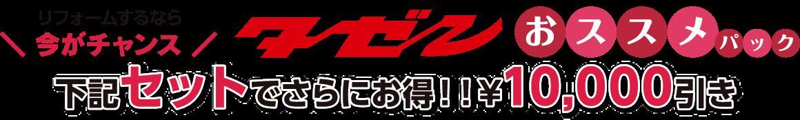 リフォームするなら今がチャンス タゼンおススメパック 下記セットでさらにお得!! ¥10,000引き